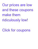 Our prices are low and these coupons make them ridiculously low!
